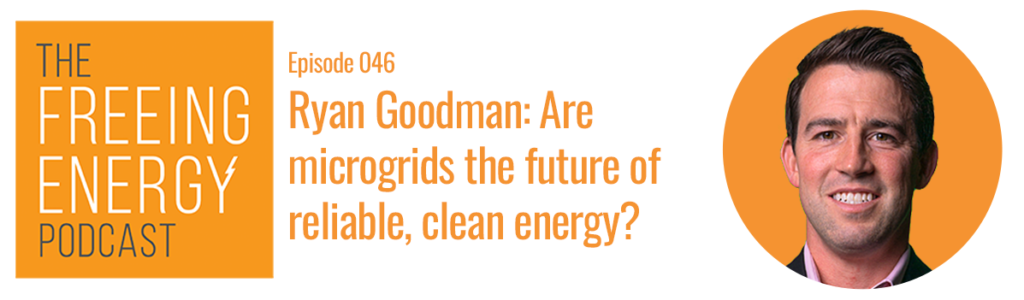Ryan Goodman Scale Microgrids Freeing Energy podcast
